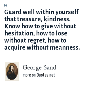 George Sand: Guard well within yourself that treasure, kindness. Know how to give without hesitation, how to lose without regret, how to acquire without meanness.