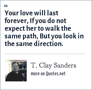 T. Clay Sanders: Your love will last forever, If you do not expect her to walk the same path, But you look in the same direction.