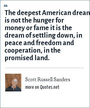 Scott Russell Sanders: The deepest American dream is not the hunger for money or fame it is the dream of settling down, in peace and freedom and cooperation, in the promised land.