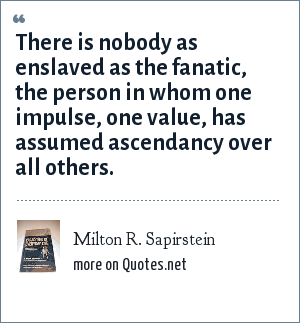 Milton R. Sapirstein: There is nobody as enslaved as the fanatic, the person in whom one impulse, one value, has assumed ascendancy over all others.