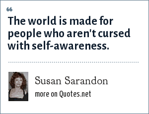 Susan Sarandon: The world is made for people who aren't cursed with self-awareness.