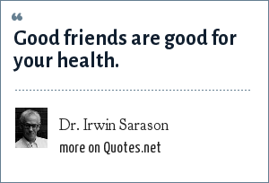 Dr. Irwin Sarason: Good friends are good for your health.