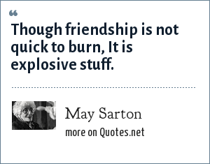 May Sarton: Though friendship is not quick to burn, It is explosive stuff.