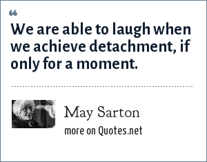 May Sarton: We are able to laugh when we achieve detachment, if only for a moment.