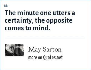 May Sarton: The minute one utters a certainty, the opposite comes to mind.