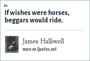 James Halliwell: If wishes were horses, beggars would ride.