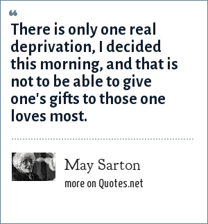 May Sarton: There is only one real deprivation, I decided this morning, and that is not to be able to give one's gifts to those one loves most.