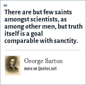 George Sarton: There are but few saints amongst scientists, as among other men, but truth itself is a goal comparable with sanctity.