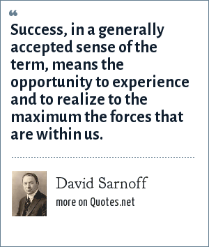 David Sarnoff: Success, in a generally accepted sense of the term, means the opportunity to experience and to realize to the maximum the forces that are within us.