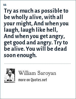 William Saroyan: Try as much as possible to be wholly alive, with all your might, And when you laugh, laugh like hell, And when you get angry, get good and angry. Try to be alive. You will be dead soon enough.