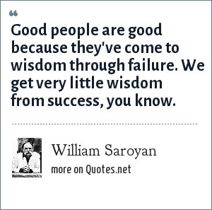 William Saroyan: Good people are good because they've come to wisdom through failure. We get very little wisdom from success, you know.