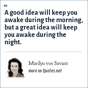 Marilyn vos Savant: A good idea will keep you awake during the morning, but a great idea will keep you awake during the night.