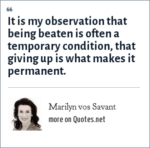 Marilyn vos Savant: It is my observation that being beaten is often a temporary condition, that giving up is what makes it permanent.