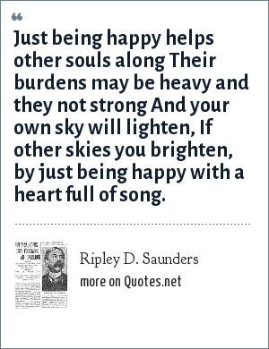 Ripley D. Saunders: Just being happy helps other souls along Their burdens may be heavy and they not strong And your own sky will lighten, If other skies you brighten, by just being happy with a heart full of song.
