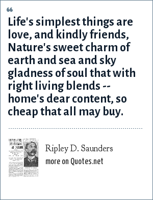 Ripley D. Saunders: Life's simplest things are love, and kindly friends, Nature's sweet charm of earth and sea and sky gladness of soul that with right living blends -- home's dear content, so cheap that all may buy.