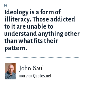 John Saul: Ideology is a form of illiteracy. Those addicted to it are unable to understand anything other than what fits their pattern.