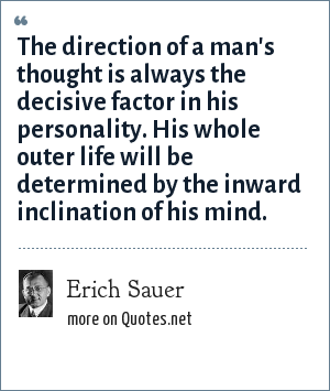 Erich Sauer: The direction of a man's thought is always the decisive factor in his personality. His whole outer life will be determined by the inward inclination of his mind.