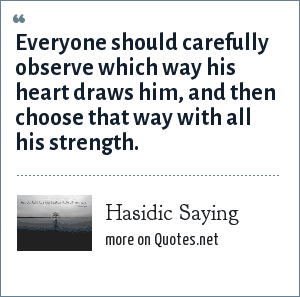 Hasidic Saying: Everyone should carefully observe which way his heart draws him, and then choose that way with all his strength.