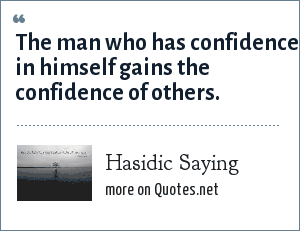 Hasidic Saying: The man who has confidence in himself gains the confidence of others.