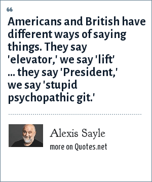 Alexis Sayle: Americans and British have different ways of saying things. They say 'elevator,' we say 'lift' ... they say 'President,' we say 'stupid psychopathic git.'