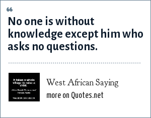 West African Saying: No one is without knowledge except him who asks no questions.