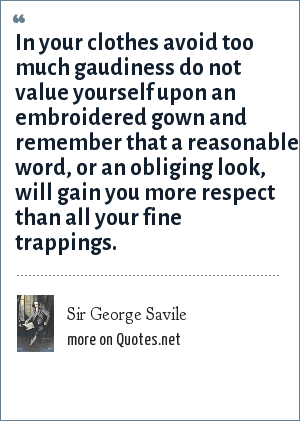 Sir George Savile: In your clothes avoid too much gaudiness do not value yourself upon an embroidered gown and remember that a reasonable word, or an obliging look, will gain you more respect than all your fine trappings.