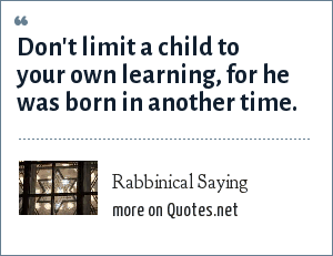 Rabbinical Saying: Don't limit a child to your own learning, for he was born in another time.