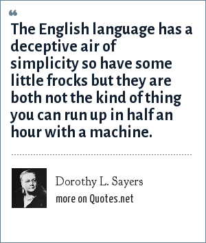 Dorothy L. Sayers: The English language has a deceptive air of simplicity so have some little frocks but they are both not the kind of thing you can run up in half an hour with a machine.