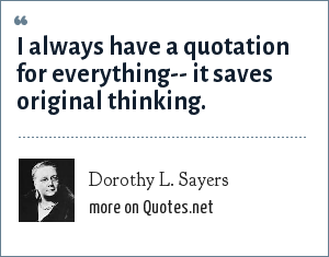 Dorothy L. Sayers: I always have a quotation for everything-- it saves original thinking.