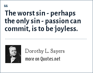 Dorothy L. Sayers: The worst sin - perhaps the only sin - passion can commit, is to be joyless.