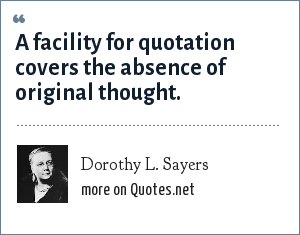 Dorothy L. Sayers: A facility for quotation covers the absence of original thought.