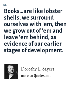 Dorothy L. Sayers: Books...are like lobster shells, we surround ourselves with 'em, then we grow out of 'em and leave 'em behind, as evidence of our earlier stages of development.