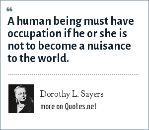 Dorothy L. Sayers: A human being must have occupation if he or she is not to become a nuisance to the world.