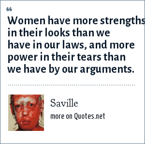 Saville: Women have more strengths in their looks than we have in our laws, and more power in their tears than we have by our arguments.