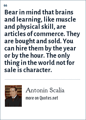 Antonin Scalia: Bear in mind that brains and learning, like muscle and physical skill, are articles of commerce. They are bought and sold. You can hire them by the year or by the hour. The only thing in the world not for sale is character.