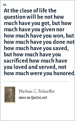 Nathan C. Schaeffer: At the close of life the question will be not how much have you got, but how much have you given nor how much have you won, but how much have you done not how much have you saved, but how much have you sacrificed how much have you loved and served, not how much were you honored.