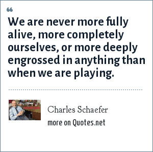 Charles Schaefer: We are never more fully alive, more completely ourselves, or more deeply engrossed in anything than when we are playing.