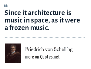 Friedrich von Schelling: Since it architecture is music in space, as it were a frozen music.