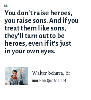 Walter Schirra, Sr.: You don't raise heroes, you raise sons. And if you treat them like sons, they'll turn out to be heroes, even if it's just in your own eyes.