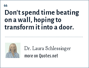 Dr. Laura Schlessinger: Don't spend time beating on a wall, hoping to transform it into a door.