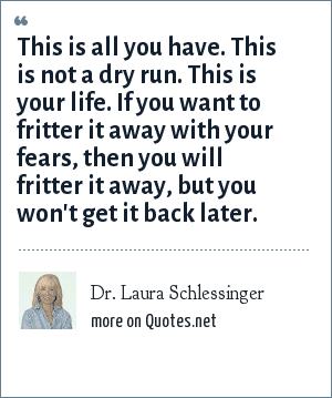 Dr. Laura Schlessinger: This is all you have. This is not a dry run. This is your life. If you want to fritter it away with your fears, then you will fritter it away, but you won't get it back later.