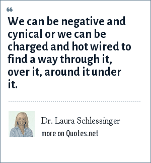Dr. Laura Schlessinger: We can be negative and cynical or we can be charged and hot wired to find a way through it, over it, around it under it.