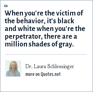 Dr. Laura Schlessinger: When you're the victim of the behavior, it's black and white when you're the perpetrator, there are a million shades of gray.