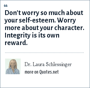Dr. Laura Schlessinger: Don't worry so much about your self-esteem. Worry more about your character. Integrity is its own reward.