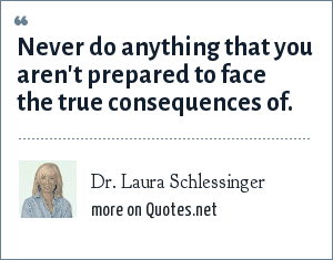 Dr. Laura Schlessinger: Never do anything that you aren't prepared to face the true consequences of.
