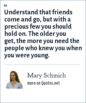 Mary Schmich: Understand that friends come and go, but with a precious few you should hold on. The older you get, the more you need the people who knew you when you were young.