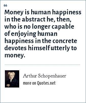 Arthur Schopenhauer: Money is human happiness in the abstract he, then, who is no longer capable of enjoying human happiness in the concrete devotes himself utterly to money.