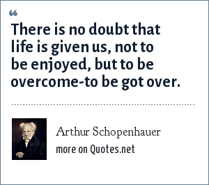 Arthur Schopenhauer: There is no doubt that life is given us, not to be enjoyed, but to be overcome-to be got over.
