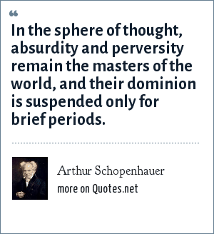 Arthur Schopenhauer: In the sphere of thought, absurdity and perversity remain the masters of the world, and their dominion is suspended only for brief periods.