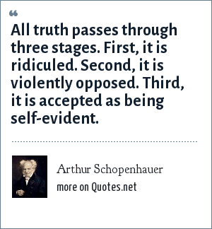 Arthur Schopenhauer: All truth passes through three stages. First, it is ridiculed. Second, it is violently opposed. Third, it is accepted as being self-evident.